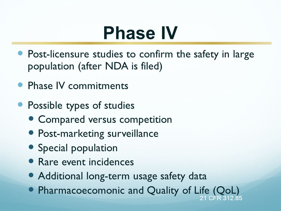 Phase IV Post-licensure studies to confirm the safety in large population (after NDA is filed) Phase IV commitments Possible types of studies Compared versus competition Post-marketing surveillance Special population Rare event incidences Additional long-term usage safety data Pharmacoecomonic and Quality of Life (QoL) 21 CFR 312.85