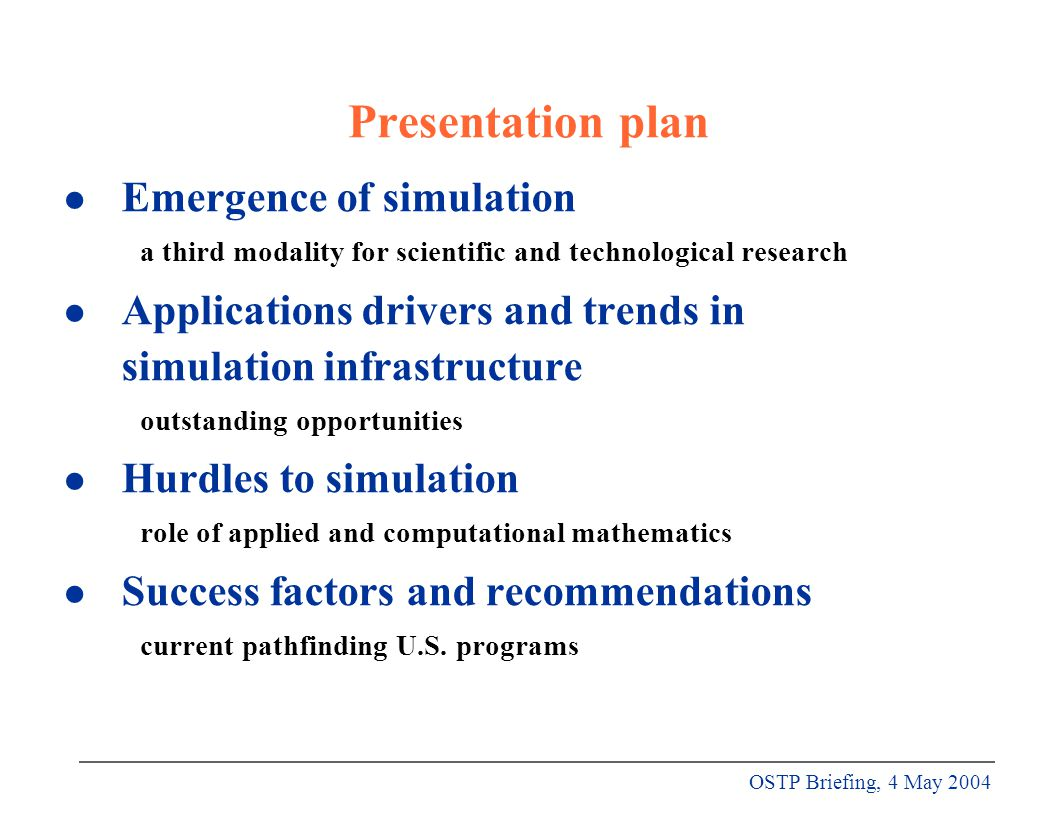 OSTP Briefing, 4 May 2004 Presentation plan l Emergence of simulation a third modality for scientific and technological research l Applications drivers and trends in simulation infrastructure outstanding opportunities l Hurdles to simulation role of applied and computational mathematics l Success factors and recommendations current pathfinding U.S.