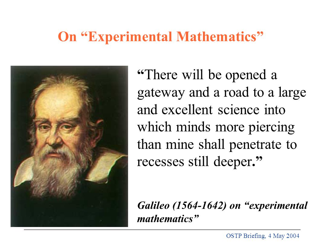 OSTP Briefing, 4 May 2004 On Experimental Mathematics There will be opened a gateway and a road to a large and excellent science into which minds more piercing than mine shall penetrate to recesses still deeper. Galileo (1564-1642) on experimental mathematics