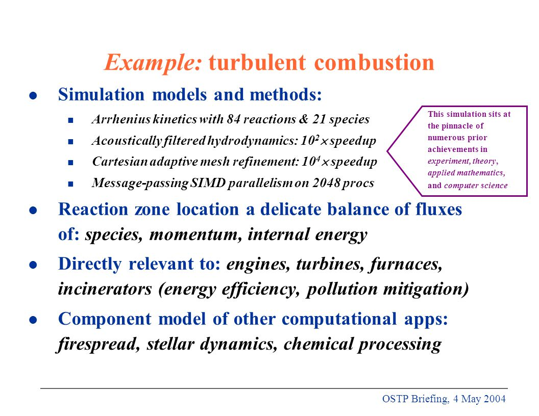 OSTP Briefing, 4 May 2004 Example: turbulent combustion l Simulation models and methods: n Arrhenius kinetics with 84 reactions & 21 species n Acoustically filtered hydrodynamics: 10 2  speedup n Cartesian adaptive mesh refinement: 10 4  speedup n Message-passing SIMD parallelism on 2048 procs l Reaction zone location a delicate balance of fluxes of: species, momentum, internal energy l Directly relevant to: engines, turbines, furnaces, incinerators (energy efficiency, pollution mitigation) l Component model of other computational apps: firespread, stellar dynamics, chemical processing This simulation sits at the pinnacle of numerous prior achievements in experiment, theory, applied mathematics, and computer science