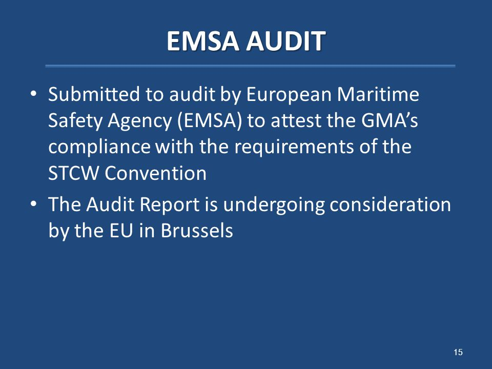 EMSA AUDIT Submitted to audit by European Maritime Safety Agency (EMSA) to attest the GMA's compliance with the requirements of the STCW Convention The Audit Report is undergoing consideration by the EU in Brussels 15