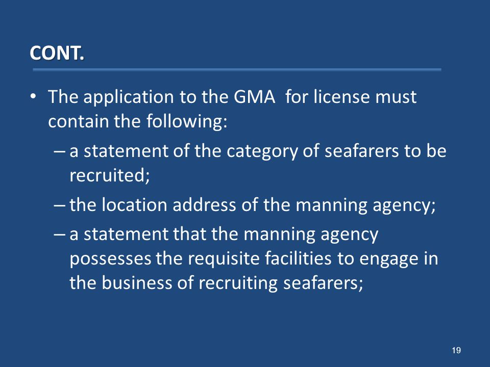 CONT. The application to the GMA for license must contain the following: – a statement of the category of seafarers to be recruited; – the location ad