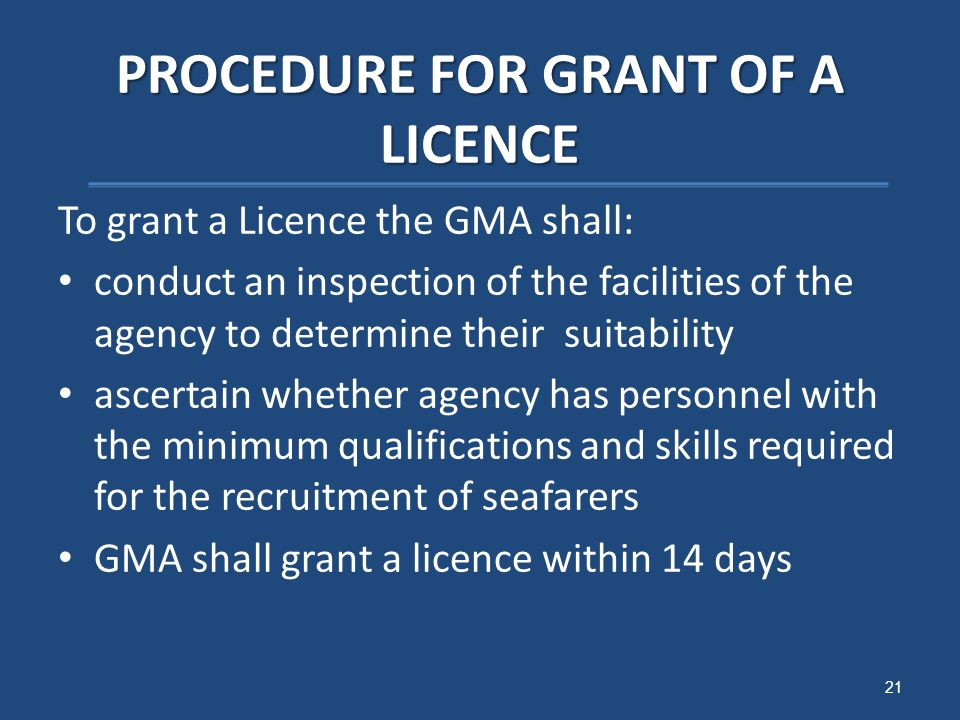 PROCEDURE FOR GRANT OF A LICENCE To grant a Licence the GMA shall: conduct an inspection of the facilities of the agency to determine their suitability ascertain whether agency has personnel with the minimum qualifications and skills required for the recruitment of seafarers GMA shall grant a licence within 14 days 21