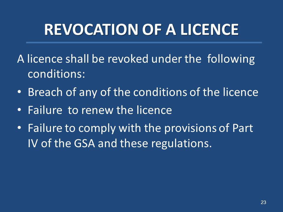 REVOCATION OF A LICENCE A licence shall be revoked under the following conditions: Breach of any of the conditions of the licence Failure to renew the licence Failure to comply with the provisions of Part IV of the GSA and these regulations.
