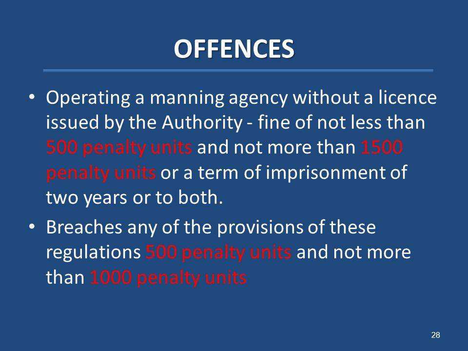 OFFENCES Operating a manning agency without a licence issued by the Authority - fine of not less than 500 penalty units and not more than 1500 penalty units or a term of imprisonment of two years or to both.