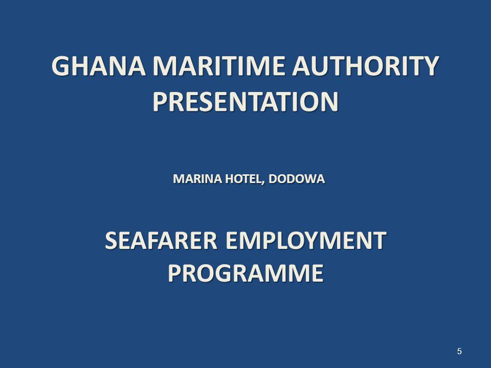 GHANA MARITIME AUTHORITY PRESENTATION MARINA HOTEL, DODOWA SEAFARER EMPLOYMENT PROGRAMME 5