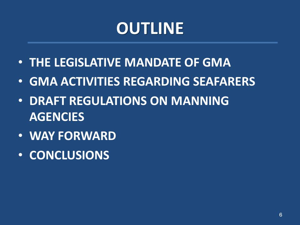 OUTLINE THE LEGISLATIVE MANDATE OF GMA GMA ACTIVITIES REGARDING SEAFARERS DRAFT REGULATIONS ON MANNING AGENCIES WAY FORWARD CONCLUSIONS 6