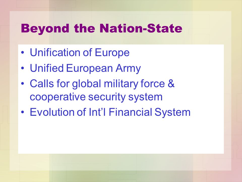 Beyond the Nation-State Unification of Europe Unified European Army Calls for global military force & cooperative security system Evolution of Int'l Financial System