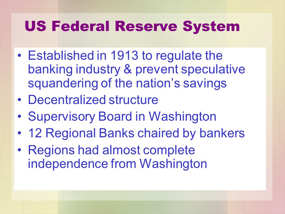 US Federal Reserve System Established in 1913 to regulate the banking industry & prevent speculative squandering of the nation's savings Decentralized structure Supervisory Board in Washington 12 Regional Banks chaired by bankers Regions had almost complete independence from Washington