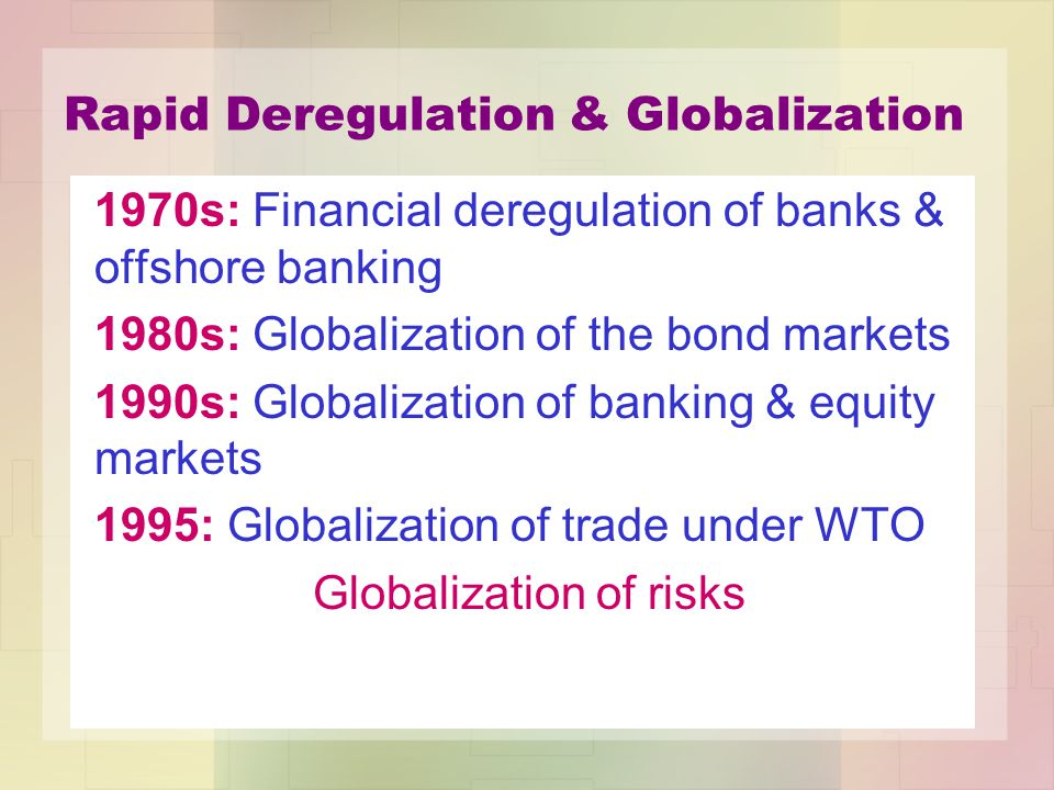 Rapid Deregulation & Globalization 1970s: Financial deregulation of banks & offshore banking 1980s: Globalization of the bond markets 1990s: Globalization of banking & equity markets 1995: Globalization of trade under WTO Globalization of risks