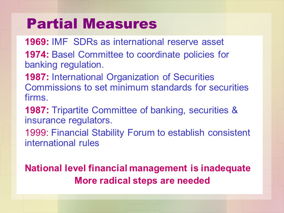 Partial Measures 1969: IMF SDRs as international reserve asset 1974: Basel Committee to coordinate policies for banking regulation.