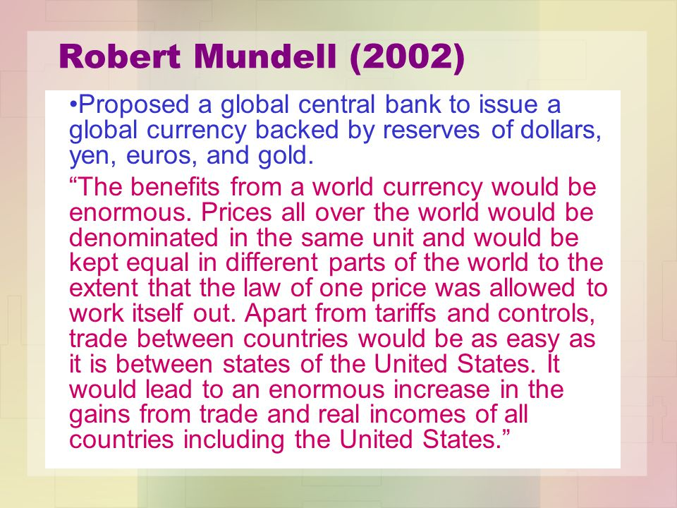 Robert Mundell (2002) Proposed a global central bank to issue a global currency backed by reserves of dollars, yen, euros, and gold.
