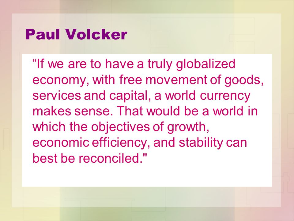 Paul Volcker If we are to have a truly globalized economy, with free movement of goods, services and capital, a world currency makes sense.