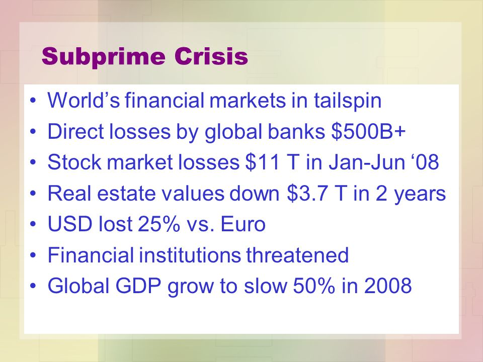 Subprime Crisis World's financial markets in tailspin Direct losses by global banks $500B+ Stock market losses $11 T in Jan-Jun '08 Real estate values down $3.7 T in 2 years USD lost 25% vs.