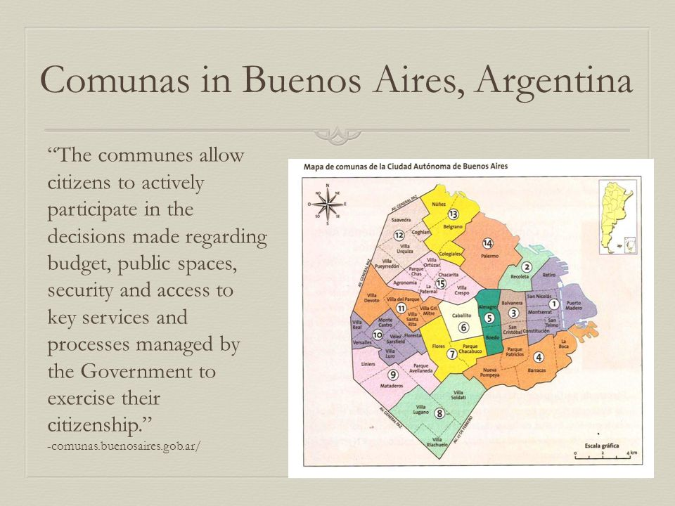 Comunas in Buenos Aires, Argentina The communes allow citizens to actively participate in the decisions made regarding budget, public spaces, security and access to key services and processes managed by the Government to exercise their citizenship. -comunas.buenosaires.gob.ar/