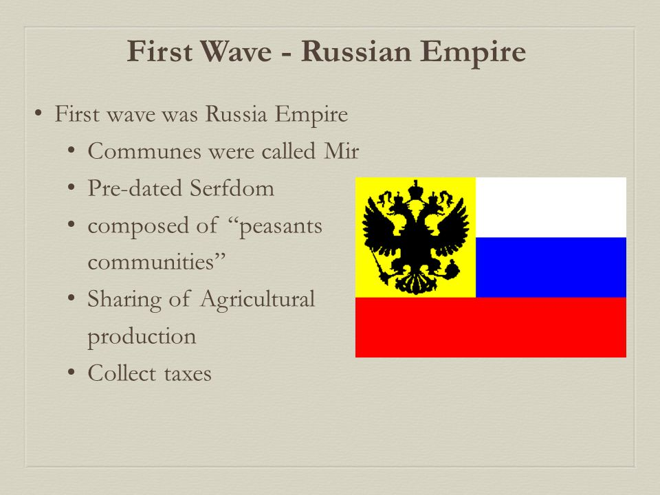 First Wave - Russian Empire First wave was Russia Empire Communes were called Mir Pre-dated Serfdom composed of peasants communities Sharing of Agricultural production Collect taxes