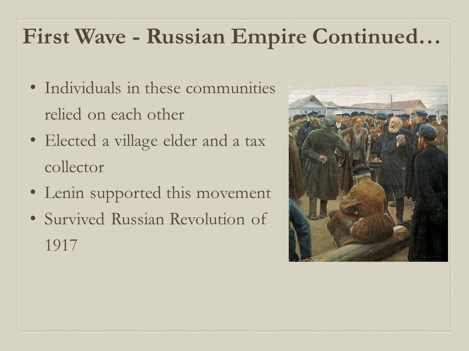 First Wave - Russian Empire Continued… Individuals in these communities relied on each other Elected a village elder and a tax collector Lenin supported this movement Survived Russian Revolution of 1917