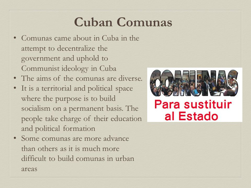Comunas came about in Cuba in the attempt to decentralize the government and uphold to Communist ideology in Cuba The aims of the comunas are diverse.
