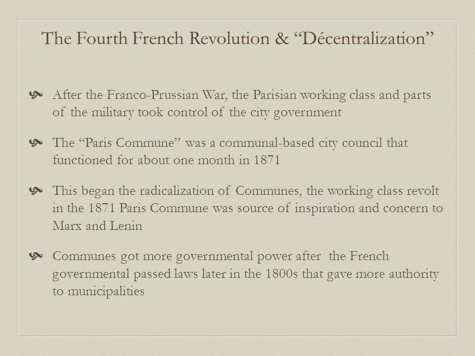  After the Franco-Prussian War, the Parisian working class and parts of the military took control of the city government  The Paris Commune was a communal-based city council that functioned for about one month in 1871  This began the radicalization of Communes, the working class revolt in the 1871 Paris Commune was source of inspiration and concern to Marx and Lenin  Communes got more governmental power after the French governmental passed laws later in the 1800s that gave more authority to municipalities The Fourth French Revolution & Décentralization