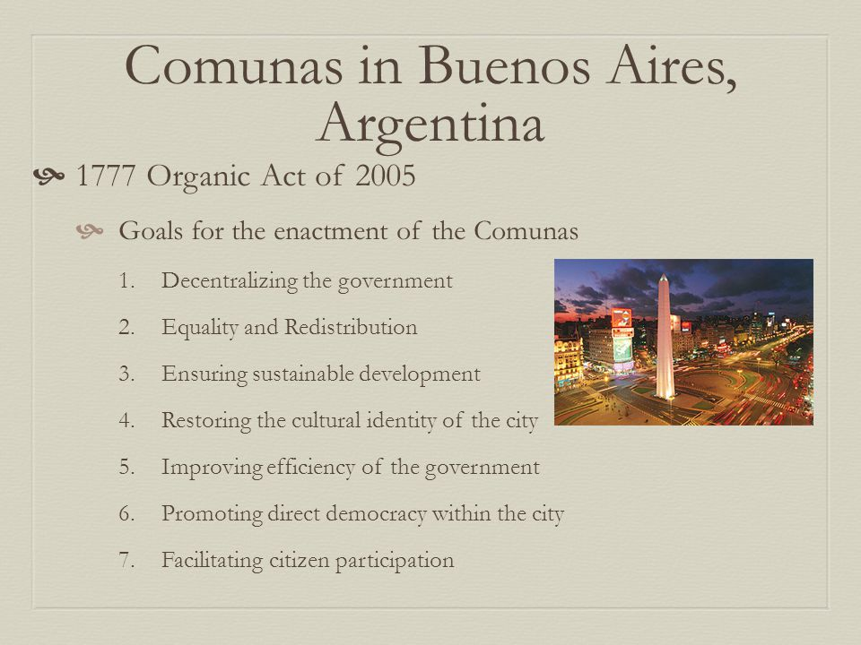 Comunas in Buenos Aires, Argentina  1777 Organic Act of 2005  Goals for the enactment of the Comunas 1.Decentralizing the government 2.Equality and Redistribution 3.Ensuring sustainable development 4.Restoring the cultural identity of the city 5.Improving efficiency of the government 6.Promoting direct democracy within the city 7.Facilitating citizen participation