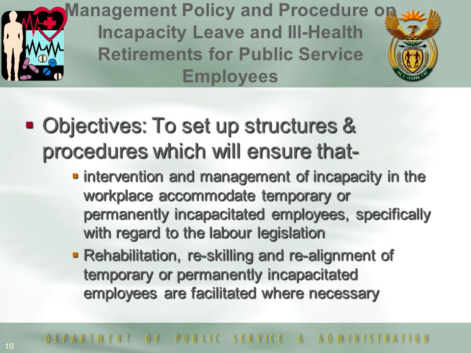 10  Objectives: To set up structures & procedures which will ensure that-  intervention and management of incapacity in the workplace accommodate temporary or permanently incapacitated employees, specifically with regard to the labour legislation  Rehabilitation, re-skilling and re-alignment of temporary or permanently incapacitated employees are facilitated where necessary Management Policy and Procedure on Incapacity Leave and Ill-Health Retirements for Public Service Employees