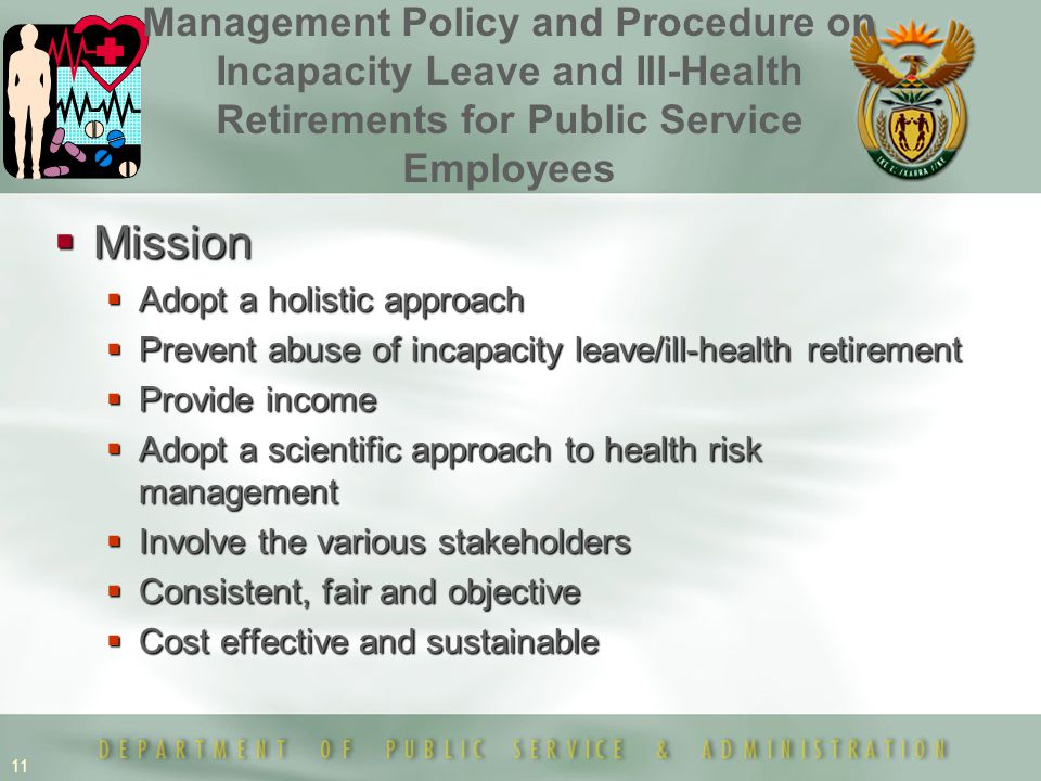 11  Mission  Adopt a holistic approach  Prevent abuse of incapacity leave/ill-health retirement  Provide income  Adopt a scientific approach to health risk management  Involve the various stakeholders  Consistent, fair and objective  Cost effective and sustainable Management Policy and Procedure on Incapacity Leave and Ill-Health Retirements for Public Service Employees
