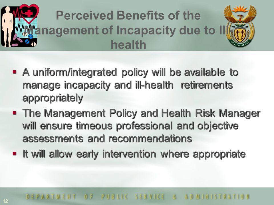 12  A uniform/integrated policy will be available to manage incapacity and ill-health retirements appropriately  The Management Policy and Health Ri