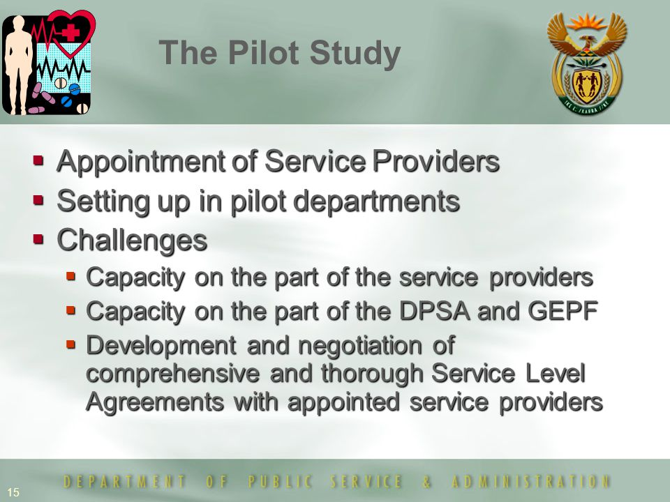 15  Appointment of Service Providers  Setting up in pilot departments  Challenges  Capacity on the part of the service providers  Capacity on the part of the DPSA and GEPF  Development and negotiation of comprehensive and thorough Service Level Agreements with appointed service providers The Pilot Study