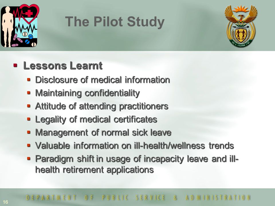 16  Lessons Learnt  Disclosure of medical information  Maintaining confidentiality  Attitude of attending practitioners  Legality of medical certificates  Management of normal sick leave  Valuable information on ill-health/wellness trends  Paradigm shift in usage of incapacity leave and ill- health retirement applications The Pilot Study