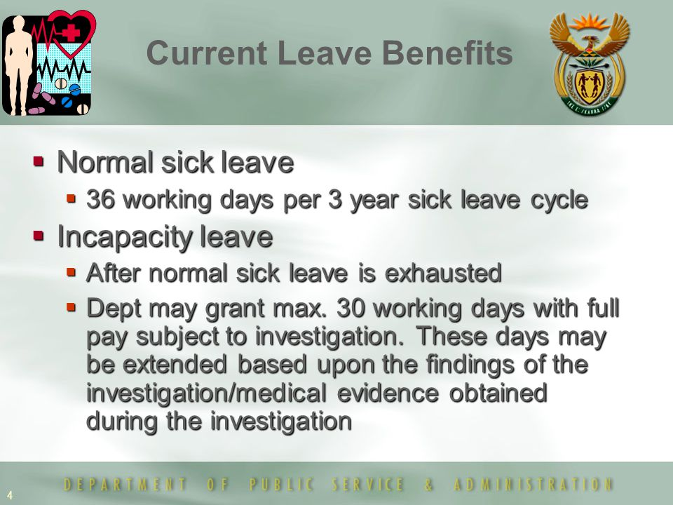 4  Normal sick leave  36 working days per 3 year sick leave cycle  Incapacity leave  After normal sick leave is exhausted  Dept may grant max.