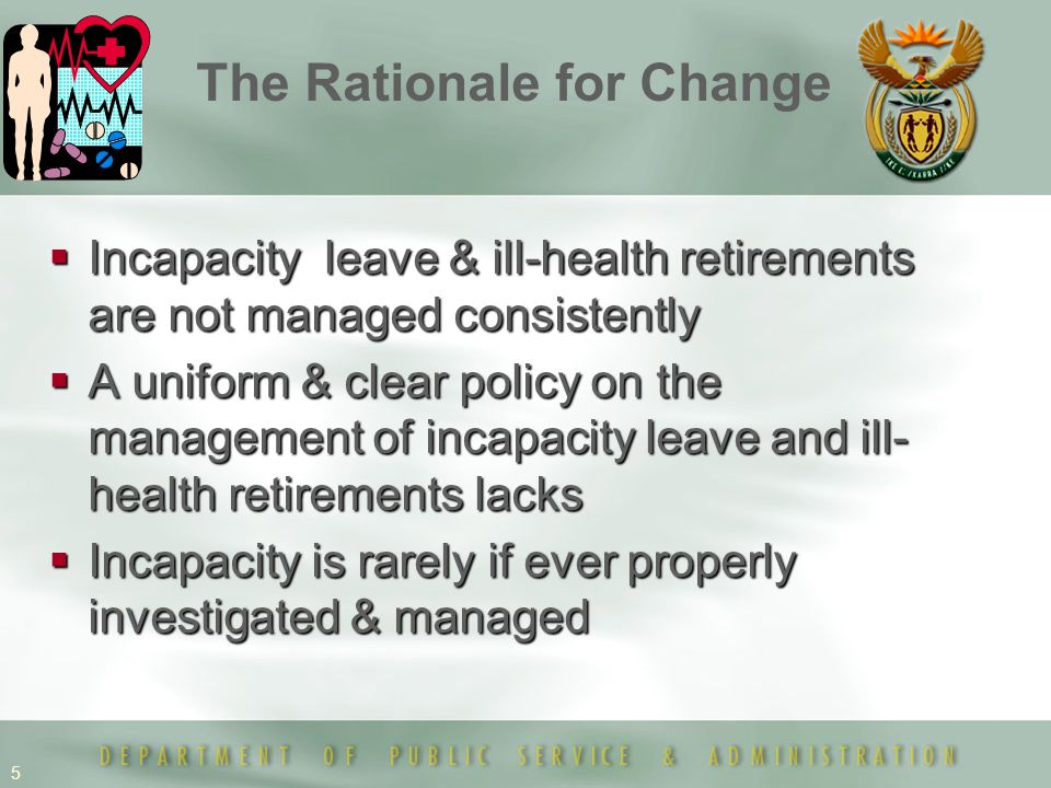 5 The Rationale for Change  Incapacity leave & ill-health retirements are not managed consistently  A uniform & clear policy on the management of incapacity leave and ill- health retirements lacks  Incapacity is rarely if ever properly investigated & managed