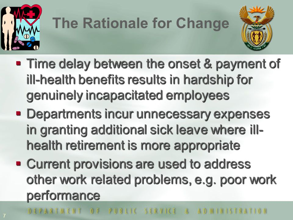 7  Time delay between the onset & payment of ill-health benefits results in hardship for genuinely incapacitated employees  Departments incur unnecessary expenses in granting additional sick leave where ill- health retirement is more appropriate  Current provisions are used to address other work related problems, e.g.