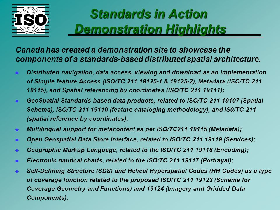 Standards in Action Demonstration Highlights u Distributed navigation, data access, viewing and download as an implementation of Simple feature Access (ISO/TC 211 19125-1 & 19125-2), Metadata (ISO/TC 211 19115), and Spatial referencing by coordinates (ISO/TC 211 19111); u GeoSpatial Standards based data products, related to ISO/TC 211 19107 (Spatial Schema), ISO/TC 211 19110 (feature cataloging methodology), and IS0/TC 211 (spatial reference by coordinates); u Multilingual support for metacontent as per ISO/TC211 19115 (Metadata); u Open Geospatial Data Store Interface, related to ISO/TC 211 19119 (Services); u Geographic Markup Language, related to the ISO/TC 211 19118 (Encoding); u Electronic nautical charts, related to the ISO/TC 211 19117 (Portrayal); u Self-Defining Structure (SDS) and Helical Hyperspatial Codes (HH Codes) as a type of coverage function related to the proposed ISO/TC 211 19123 (Schema for Coverage Geometry and Functions) and 19124 (Imagery and Gridded Data Components).