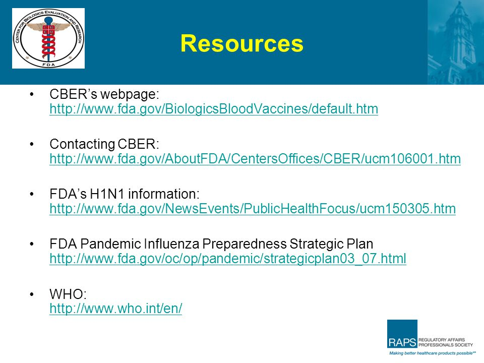 Resources CBER's webpage: http://www.fda.gov/BiologicsBloodVaccines/default.htm http://www.fda.gov/BiologicsBloodVaccines/default.htm Contacting CBER:
