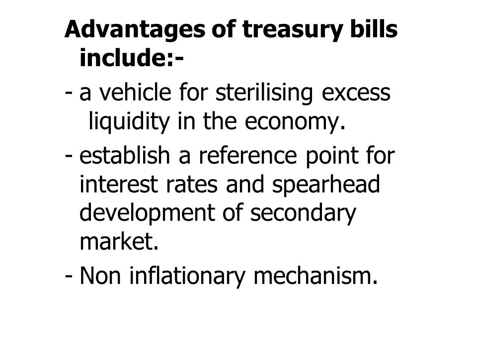 Advantages of treasury bills include:- -a vehicle for sterilising excess liquidity in the economy. -establish a reference point for interest rates and