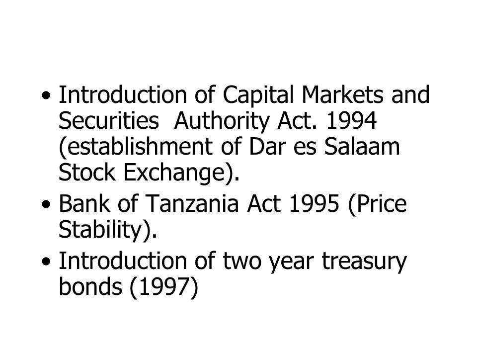 Introduction of Capital Markets and Securities Authority Act. 1994 (establishment of Dar es Salaam Stock Exchange). Bank of Tanzania Act 1995 (Price S