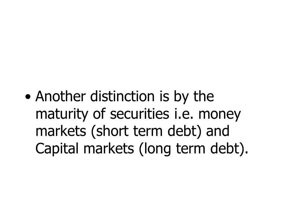 Another distinction is by the maturity of securities i.e.