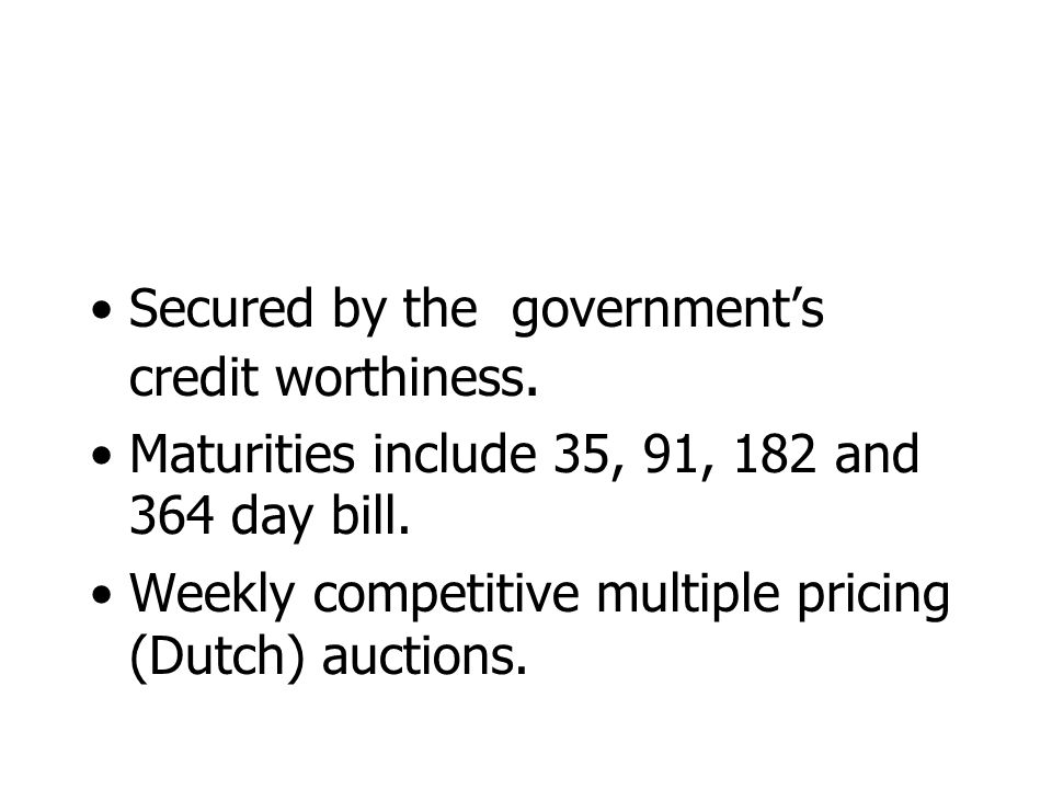 Secured by the government's credit worthiness. Maturities include 35, 91, 182 and 364 day bill.