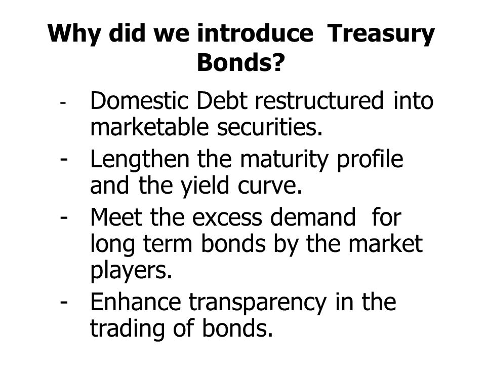 Why did we introduce Treasury Bonds.- Domestic Debt restructured into marketable securities.