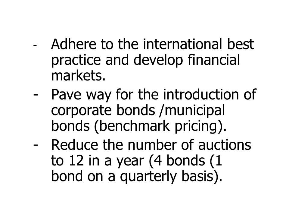 - Adhere to the international best practice and develop financial markets. -Pave way for the introduction of corporate bonds /municipal bonds (benchma