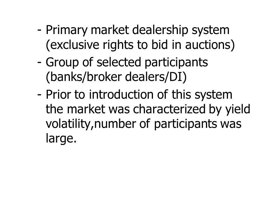 -Primary market dealership system (exclusive rights to bid in auctions) -Group of selected participants (banks/broker dealers/DI) -Prior to introduction of this system the market was characterized by yield volatility,number of participants was large.