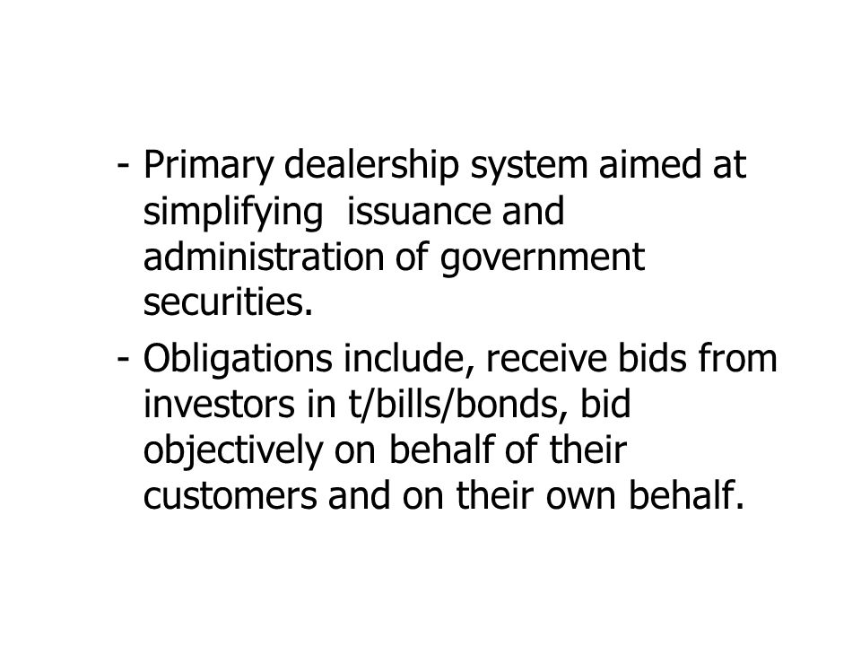 -Primary dealership system aimed at simplifying issuance and administration of government securities.