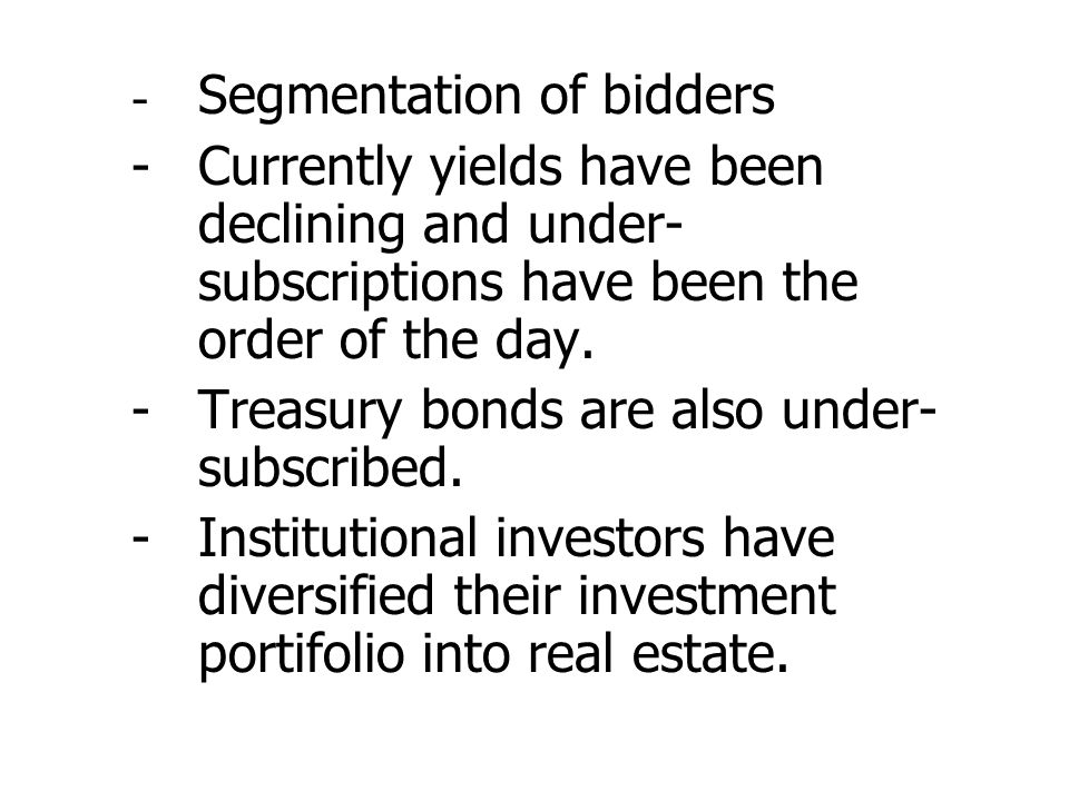 - Segmentation of bidders -Currently yields have been declining and under- subscriptions have been the order of the day. -Treasury bonds are also unde
