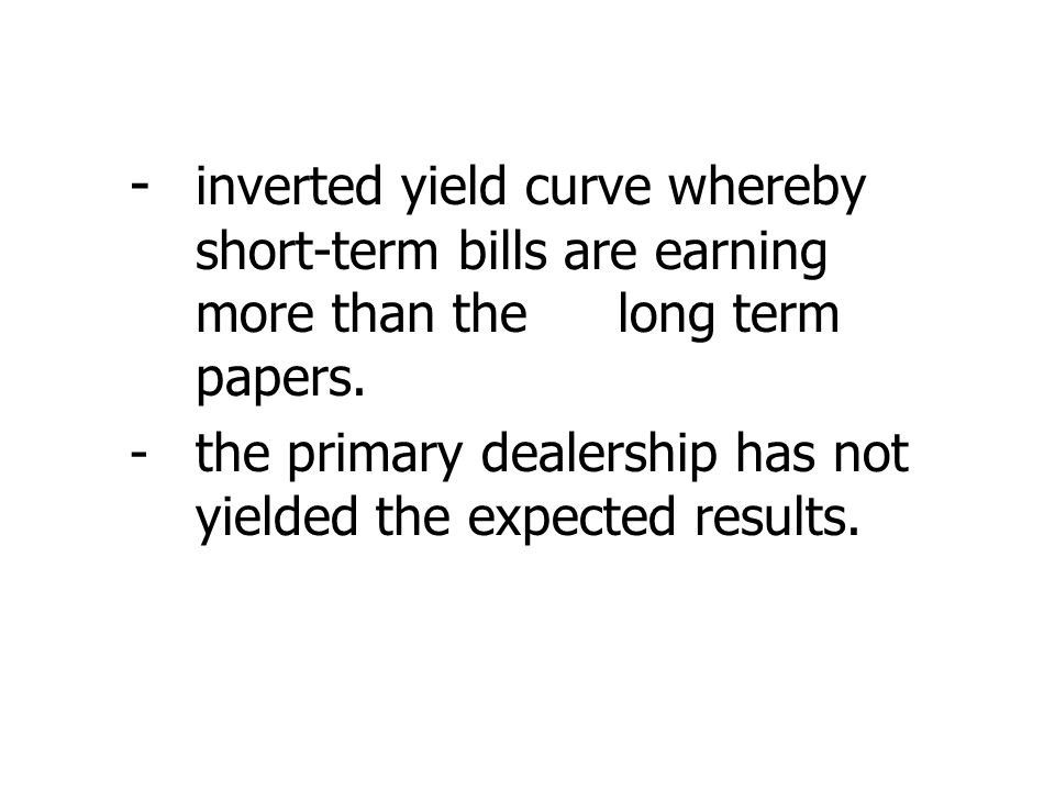 - inverted yield curve whereby short-term bills are earning more than the long term papers.