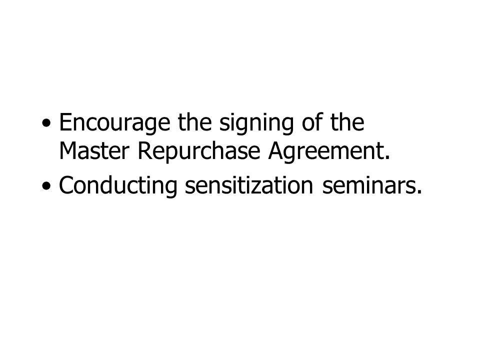 Encourage the signing of the Master Repurchase Agreement. Conducting sensitization seminars.