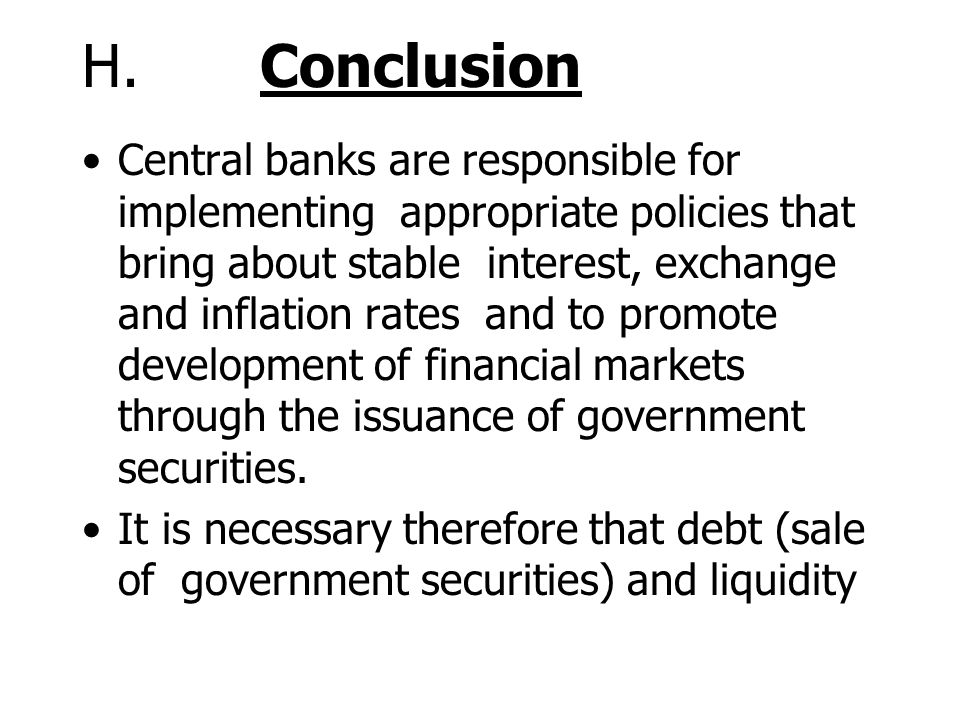 H. Conclusion Central banks are responsible for implementing appropriate policies that bring about stable interest, exchange and inflation rates and t