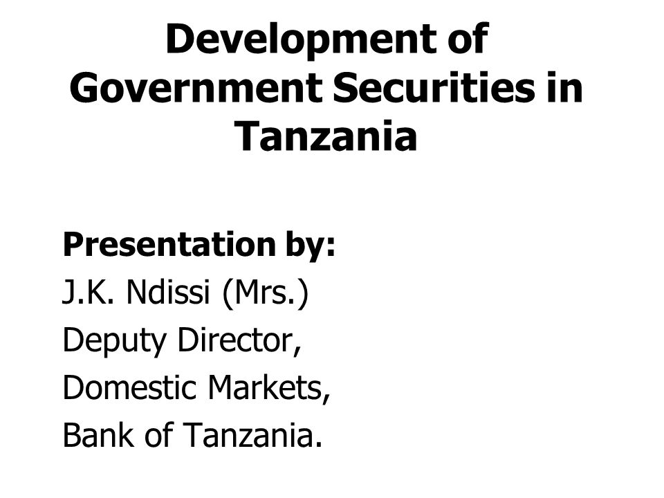 Development of Government Securities in Tanzania Presentation by: J.K. Ndissi (Mrs.) Deputy Director, Domestic Markets, Bank of Tanzania.