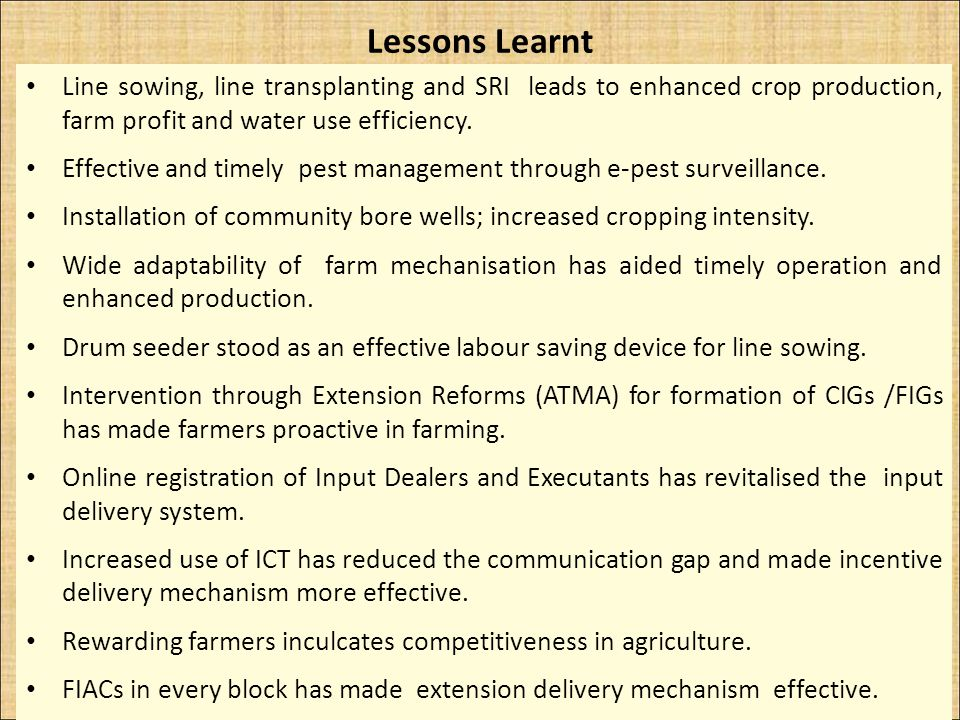 Lessons Learnt Line sowing, line transplanting and SRI leads to enhanced crop production, farm profit and water use efficiency. Effective and timely p