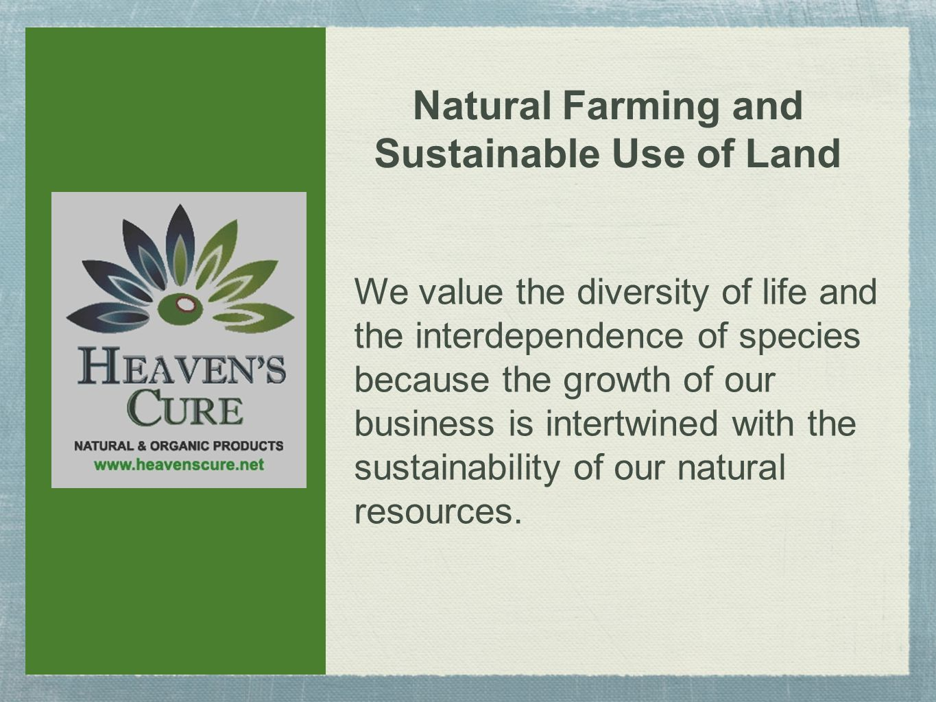 We value the diversity of life and the interdependence of species because the growth of our business is intertwined with the sustainability of our natural resources.
