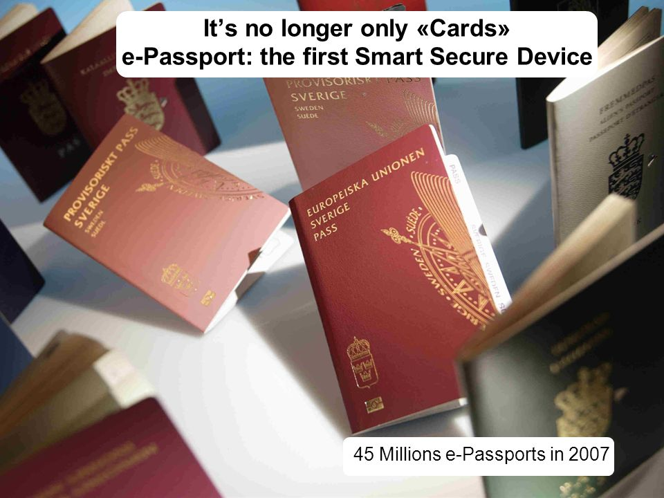 It's no longer only «Cards» e-Passport: the first Smart Secure Device 45 Millions e-Passports in 2007
